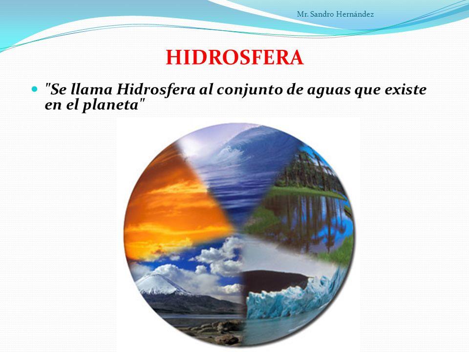 Mr. Sandro Hernández HIDROSFERA Se llama Hidrosfera al conjunto de aguas que existe en el planeta