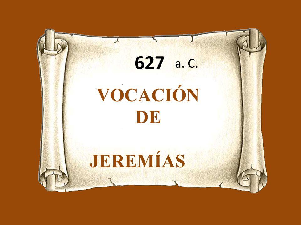 627 a. C. VOCACIÓN DE JEREMÍAS Jr 1,1