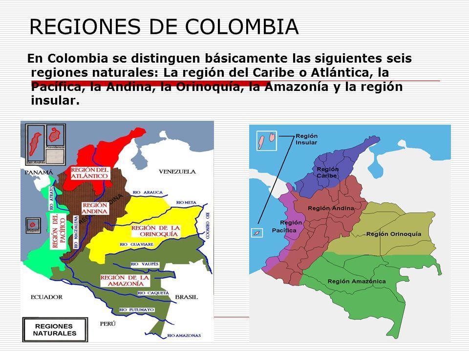 REGIONES DE COLOMBIA En Colombia se distinguen básicamente las siguientes seis. regiones naturales: La región del Caribe o Atlántica, la.