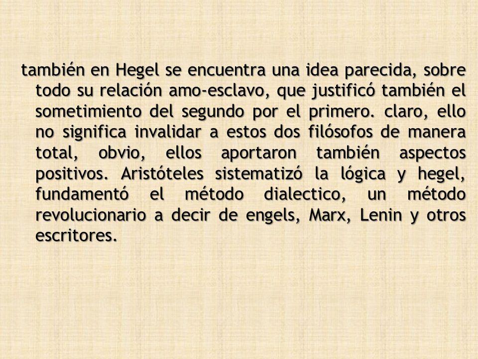 también en Hegel se encuentra una idea parecida, sobre todo su relación amo-esclavo, que justificó también el sometimiento del segundo por el primero.