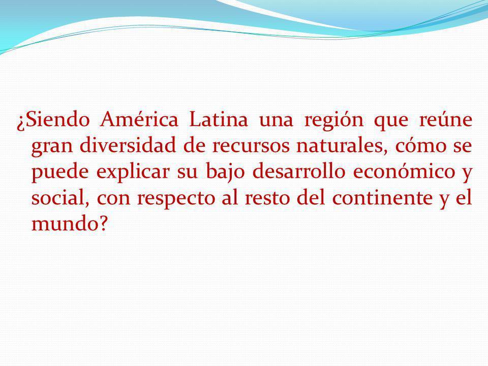 ¿Siendo América Latina una región que reúne gran diversidad de recursos naturales, cómo se puede explicar su bajo desarrollo económico y social, con respecto al resto del continente y el mundo