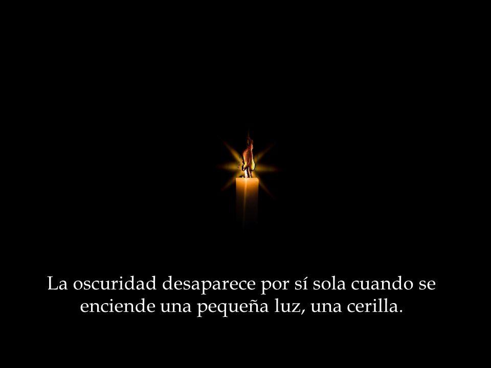 La oscuridad desaparece por sí sola cuando se enciende una pequeña luz, una cerilla.
