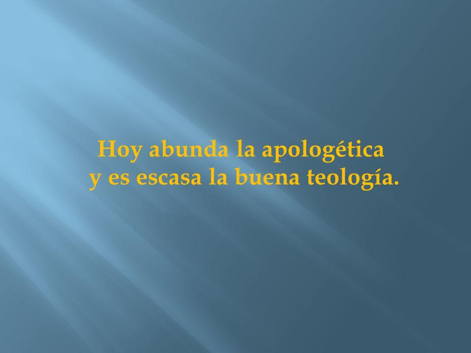 Hoy abunda la apologética y es escasa la buena teología.