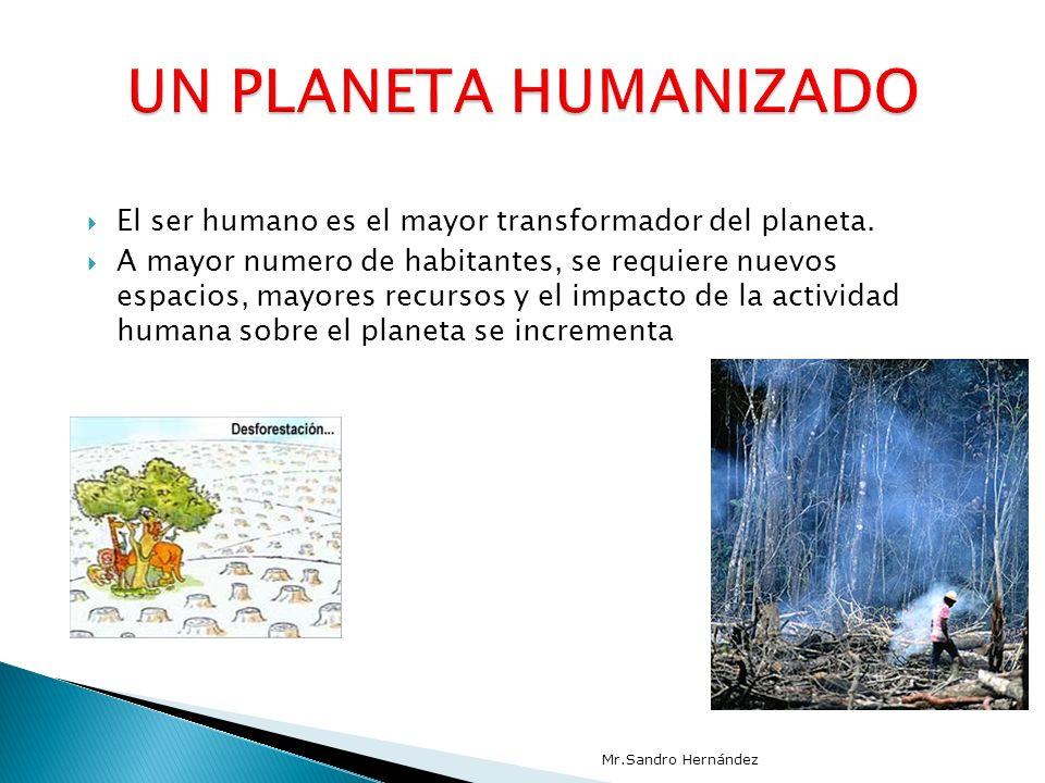 UN PLANETA HUMANIZADO El ser humano es el mayor transformador del planeta.
