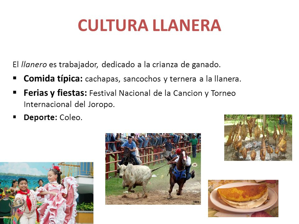 CULTURA LLANERA El llanero es trabajador, dedicado a la crianza de ganado. Comida típica: cachapas, sancochos y ternera a la llanera.