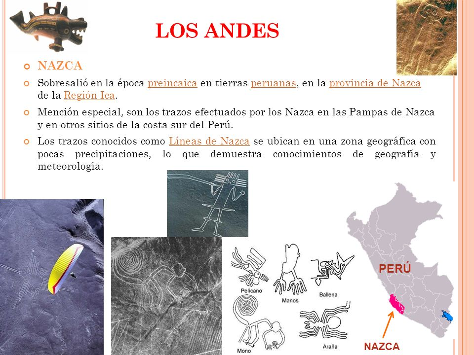 LOS ANDESNAZCA. Sobresalió en la época preincaica en tierras peruanas, en la provincia de Nazca de la Región Ica.