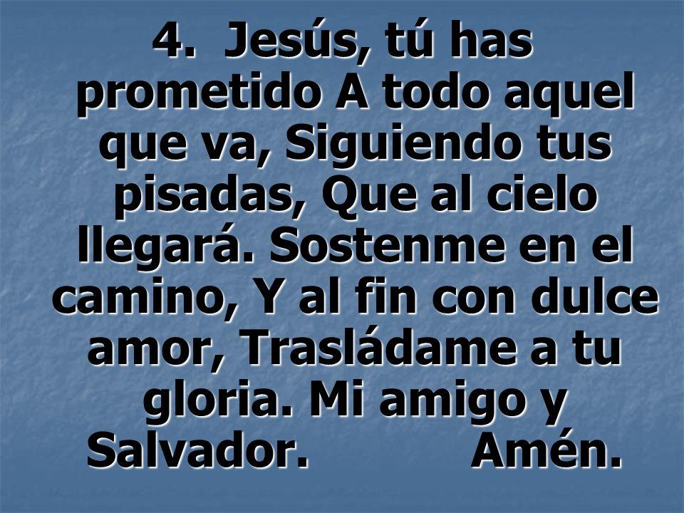 4. Jesús, tú has prometido A todo aquel que va, Siguiendo tus pisadas, Que al cielo llegará.