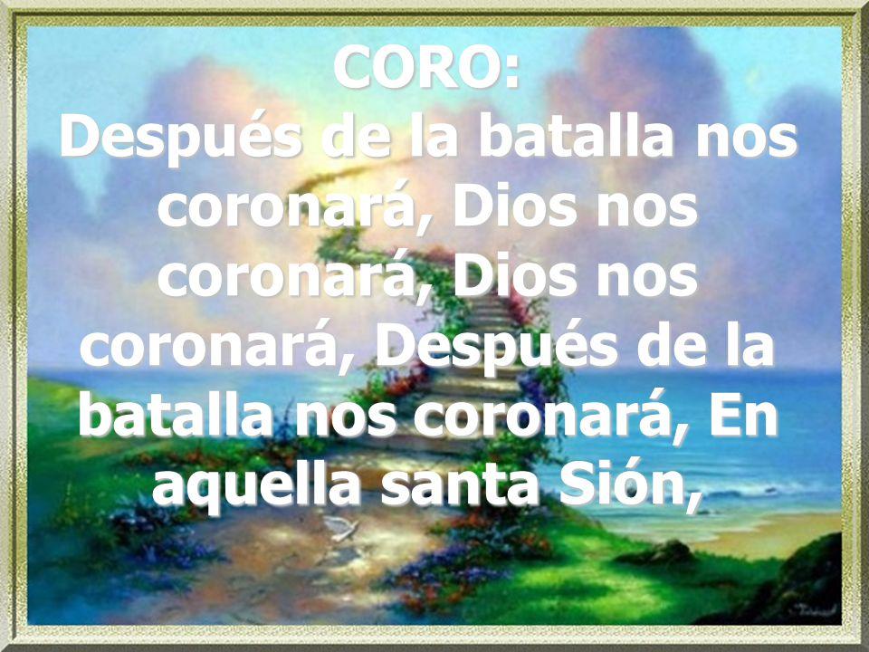 CORO: Después de la batalla nos coronará, Dios nos coronará, Dios nos coronará, Después de la batalla nos coronará, En aquella santa Sión,