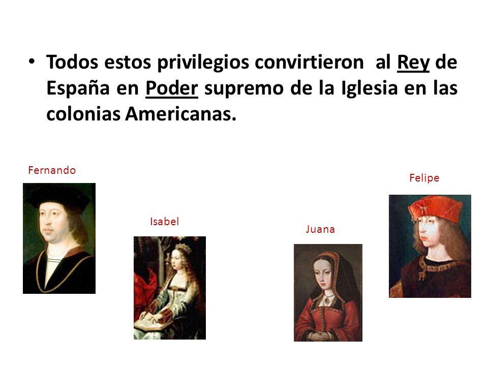 Todos estos privilegios convirtieron al Rey de España en Poder supremo de la Iglesia en las colonias Americanas.