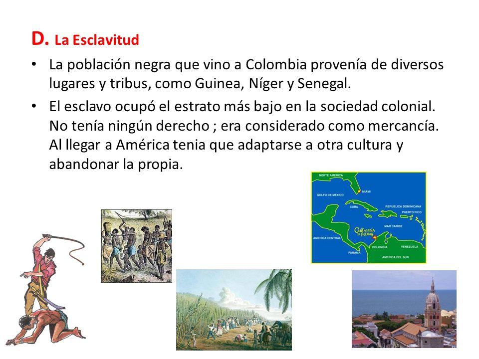 D. La Esclavitud La población negra que vino a Colombia provenía de diversos lugares y tribus, como Guinea, Níger y Senegal.