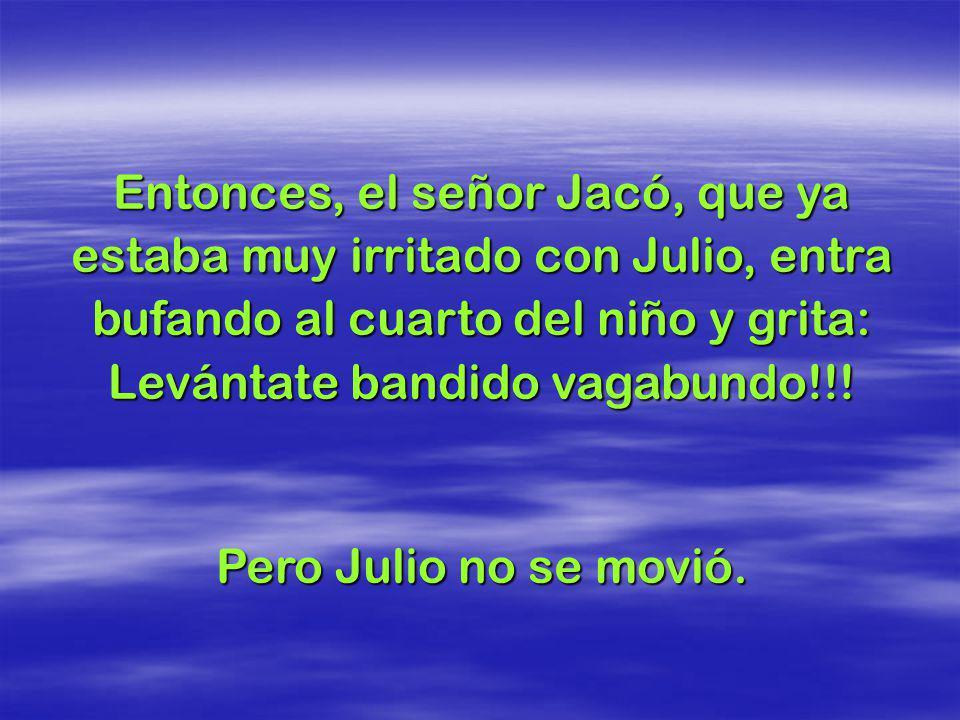 Entonces, el señor Jacó, que ya estaba muy irritado con Julio, entra bufando al cuarto del niño y grita: Levántate bandido vagabundo!!!