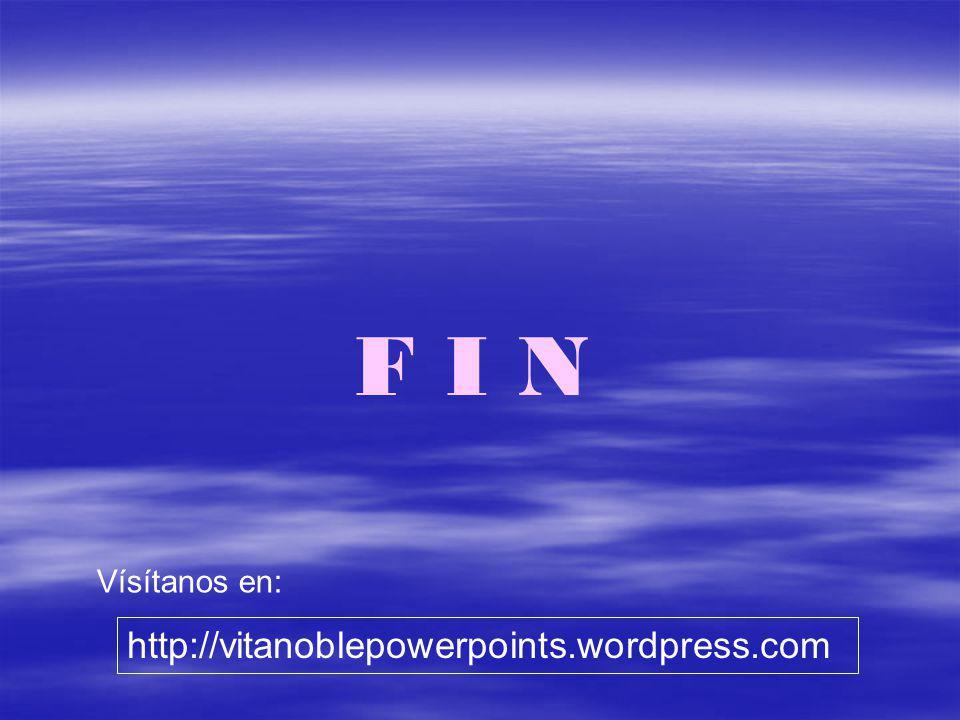 F I N Vísítanos en: http://vitanoblepowerpoints.wordpress.com