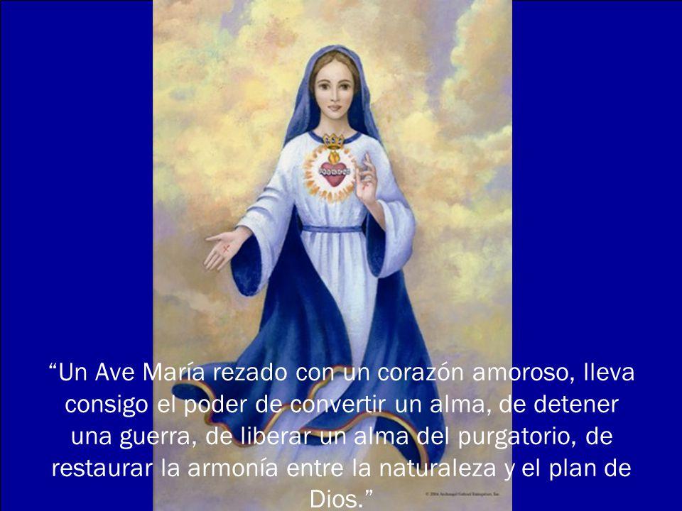 Un Ave María rezado con un corazón amoroso, lleva consigo el poder de convertir un alma, de detener una guerra, de liberar un alma del purgatorio, de restaurar la armonía entre la naturaleza y el plan de Dios.