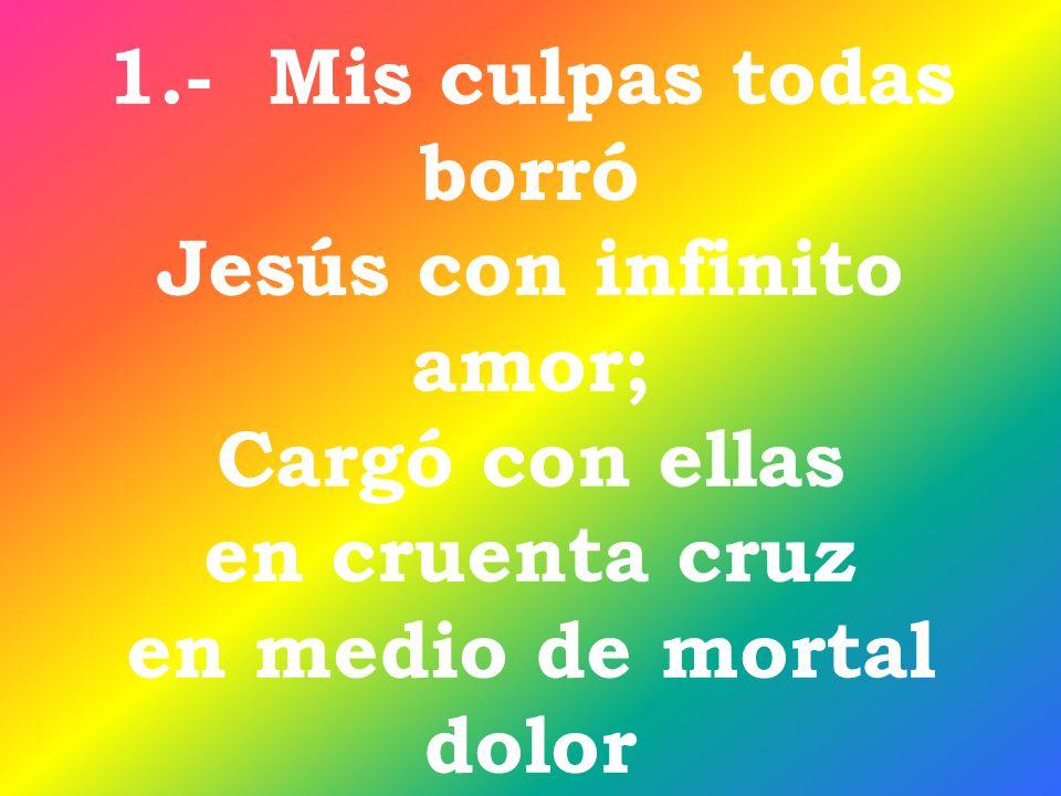 1.- Mis culpas todas borró Jesús con infinito amor; Cargó con ellas