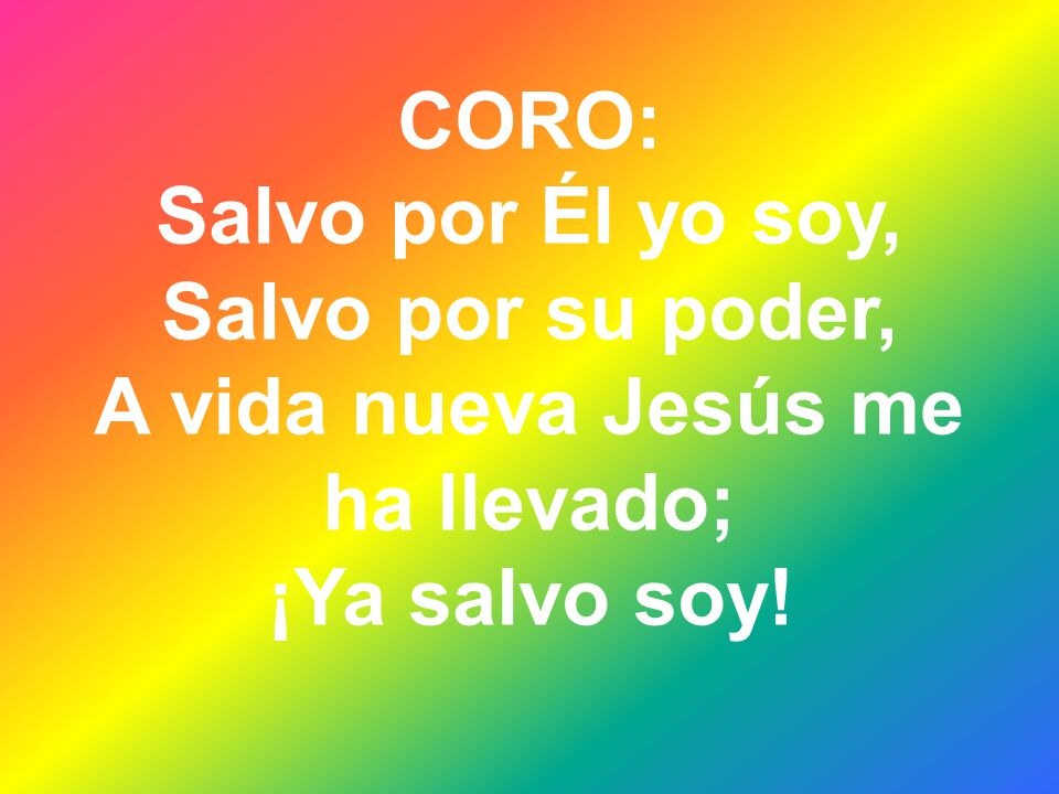 CORO: Salvo por Él yo soy, Salvo por su poder, A vida nueva Jesús me ha llevado; ¡Ya salvo soy!