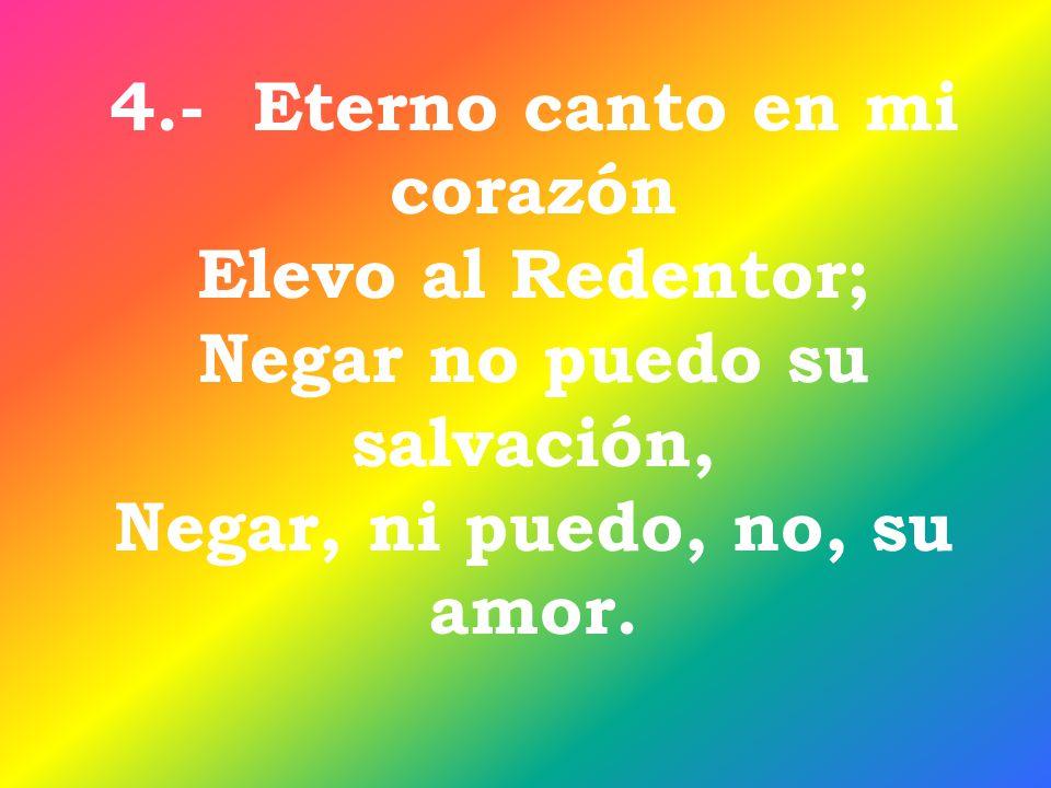 4.- Eterno canto en mi corazón Elevo al Redentor;