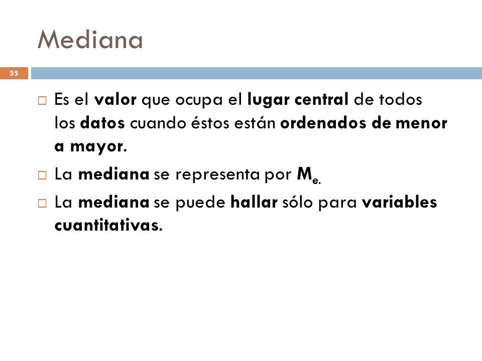 Mediana Es el valor que ocupa el lugar central de todos los datos cuando éstos están ordenados de menor a mayor.