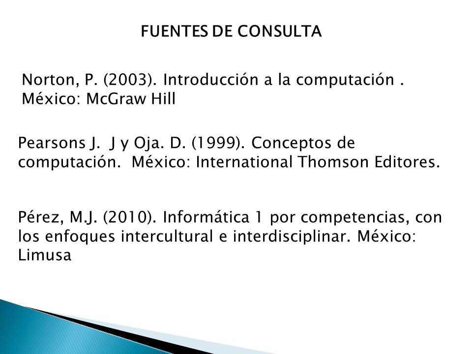 FUENTES DE CONSULTA Norton, P. (2003). Introducción a la computación . México: McGraw Hill.
