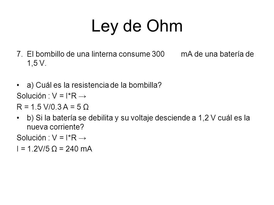 Ley de Ohm 7. El bombillo de una linterna consume 300 mA de una batería de 1,5 V. a) Cuál es la resistencia de la bombilla