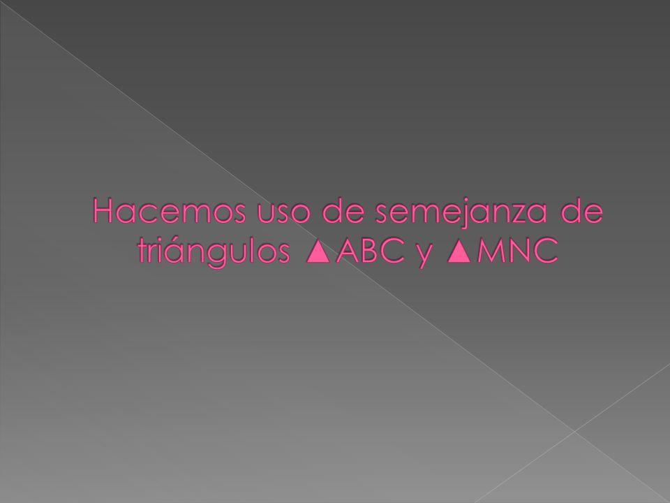 Hacemos uso de semejanza de triángulos ▲ABC y ▲MNC
