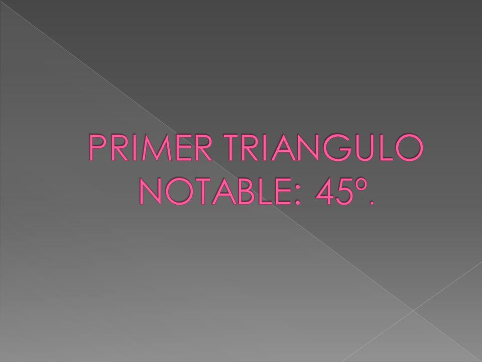 PRIMER TRIANGULO NOTABLE: 45º.