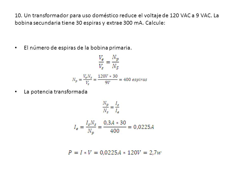 10. Un transformador para uso doméstico reduce el voltaje de 120 VAC a 9 VAC. La bobina secundaria tiene 30 espiras y extrae 300 mA. Calcule: