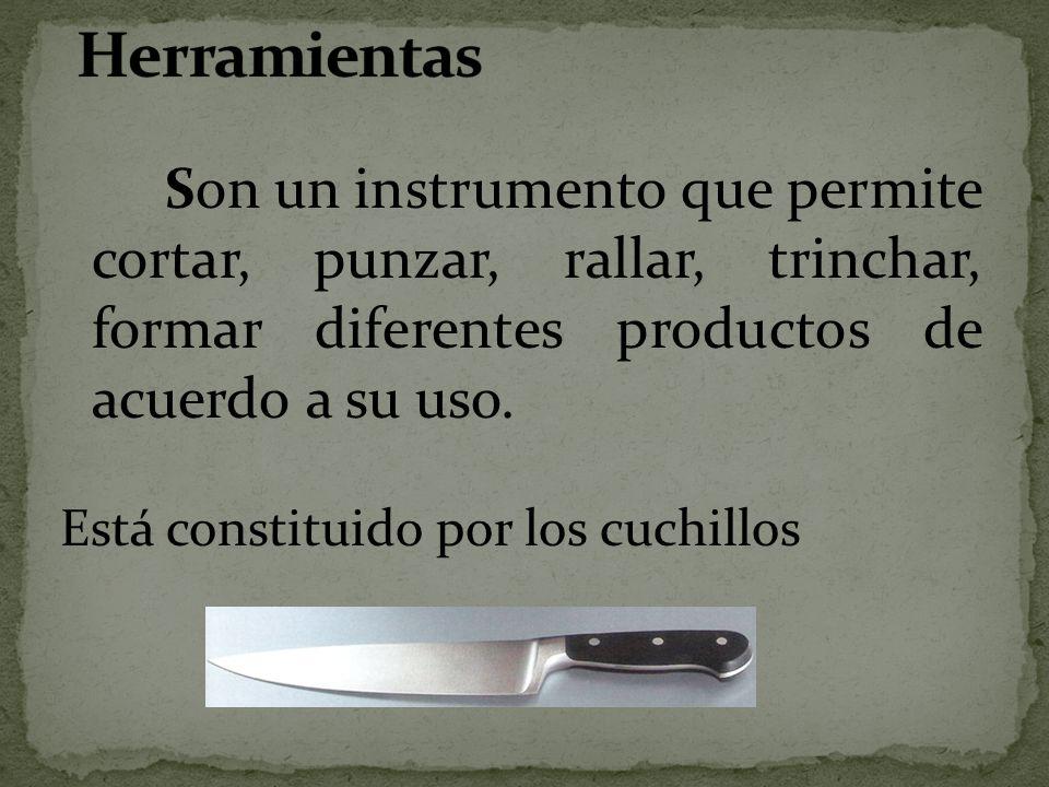 Herramientas Son un instrumento que permite cortar, punzar, rallar, trinchar, formar diferentes productos de acuerdo a su uso.