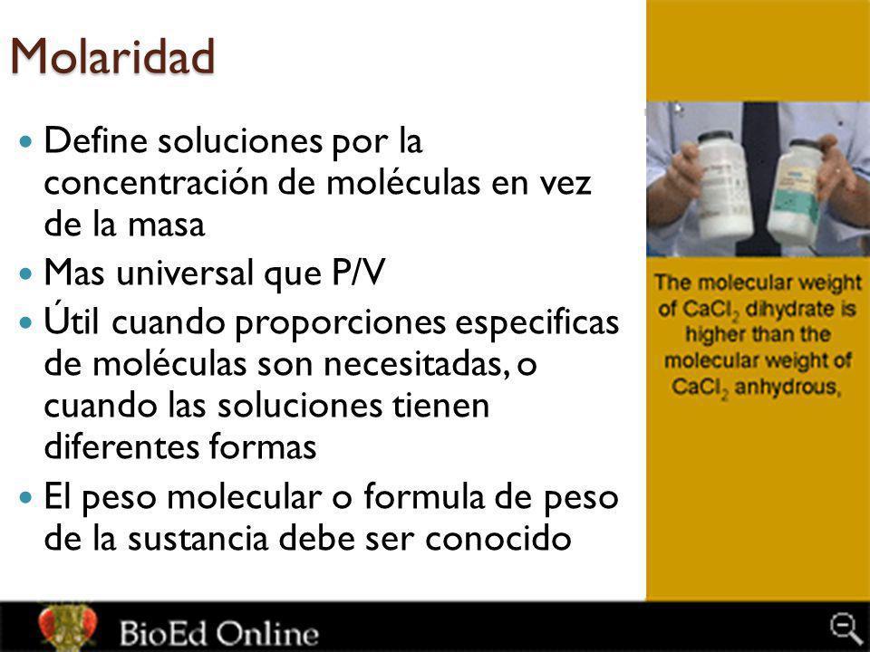 Molaridad Define soluciones por la concentración de moléculas en vez de la masa. Mas universal que P/V.