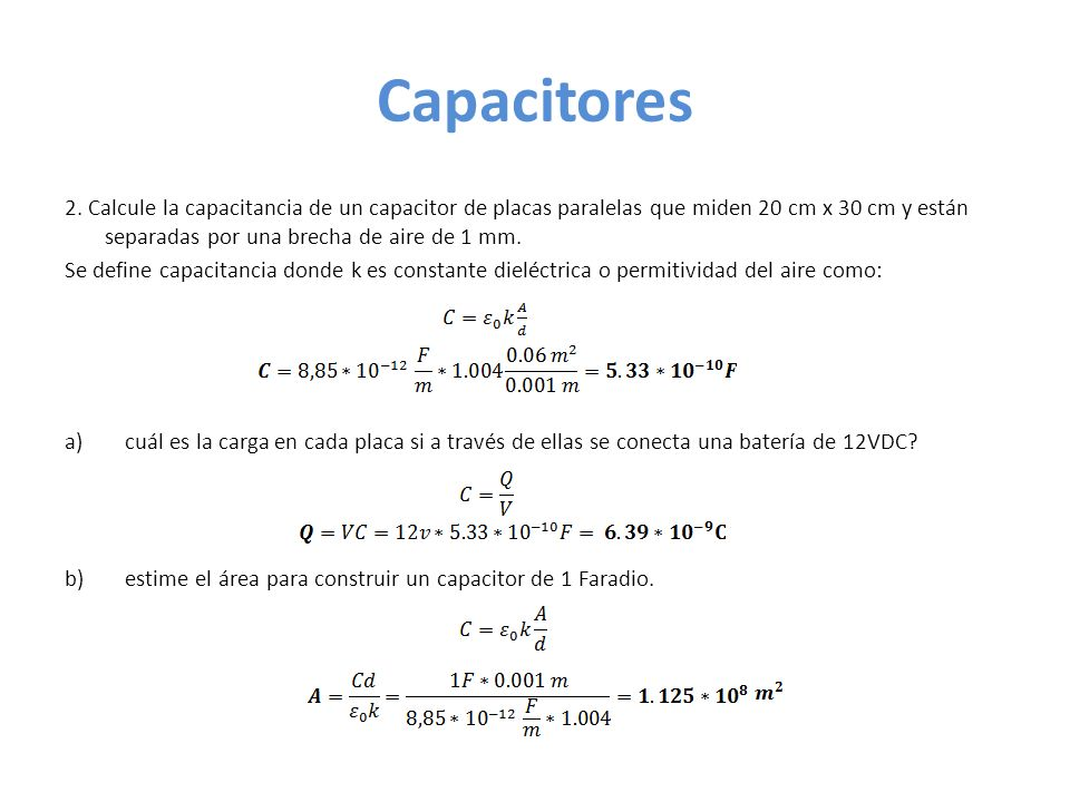 Capacitores 2. Calcule la capacitancia de un capacitor de placas paralelas que miden 20 cm x 30 cm y están separadas por una brecha de aire de 1 mm.