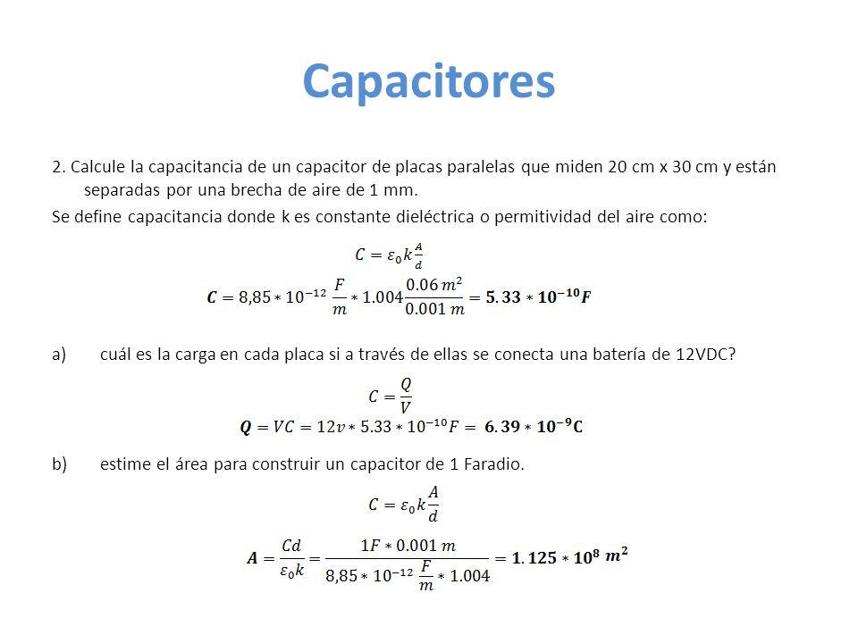 Capacitores2. Calcule la capacitancia de un capacitor de placas paralelas que miden 20 cm x 30 cm y están separadas por una brecha de aire de 1 mm.