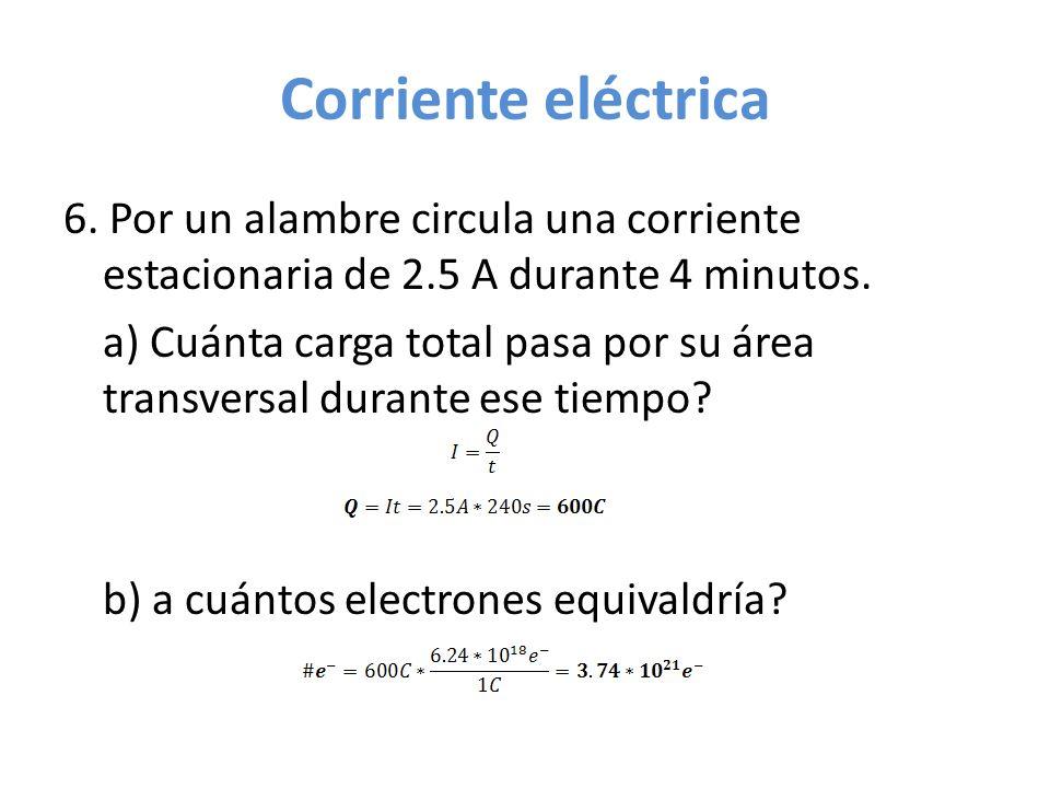 Corriente eléctrica 6. Por un alambre circula una corriente estacionaria de 2.5 A durante 4 minutos.