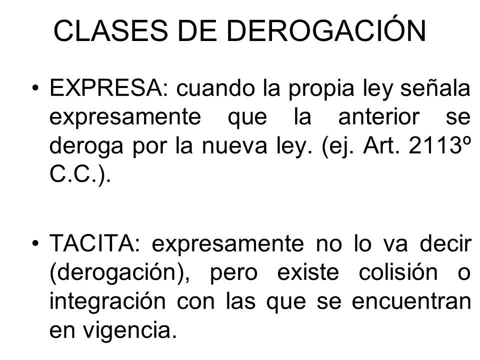 CLASES DE DEROGACIÓN EXPRESA: cuando la propia ley señala expresamente que la anterior se deroga por la nueva ley. (ej. Art. 2113º C.C.).