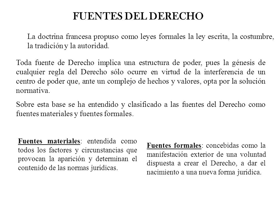 FUENTES DEL DERECHO La doctrina francesa propuso como leyes formales la ley escrita, la costumbre, la tradición y la autoridad.