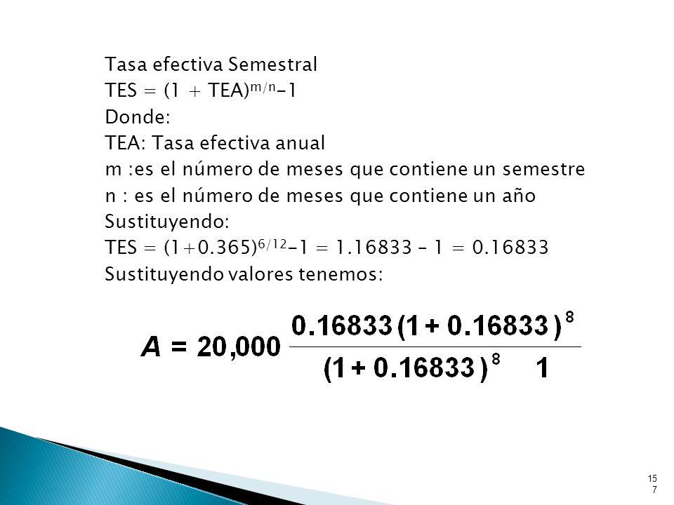 Tasa efectiva Semestral TES = (1 + TEA)m/n-1 Donde: TEA: Tasa efectiva anual m :es el número de meses que contiene un semestre n : es el número de meses que contiene un año Sustituyendo: TES = (1+0.365)6/12-1 = 1.16833 – 1 = 0.16833 Sustituyendo valores tenemos: