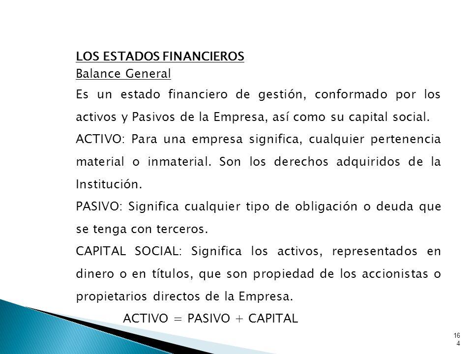 LOS ESTADOS FINANCIEROS Balance General Es un estado financiero de gestión, conformado por los activos y Pasivos de la Empresa, así como su capital social.