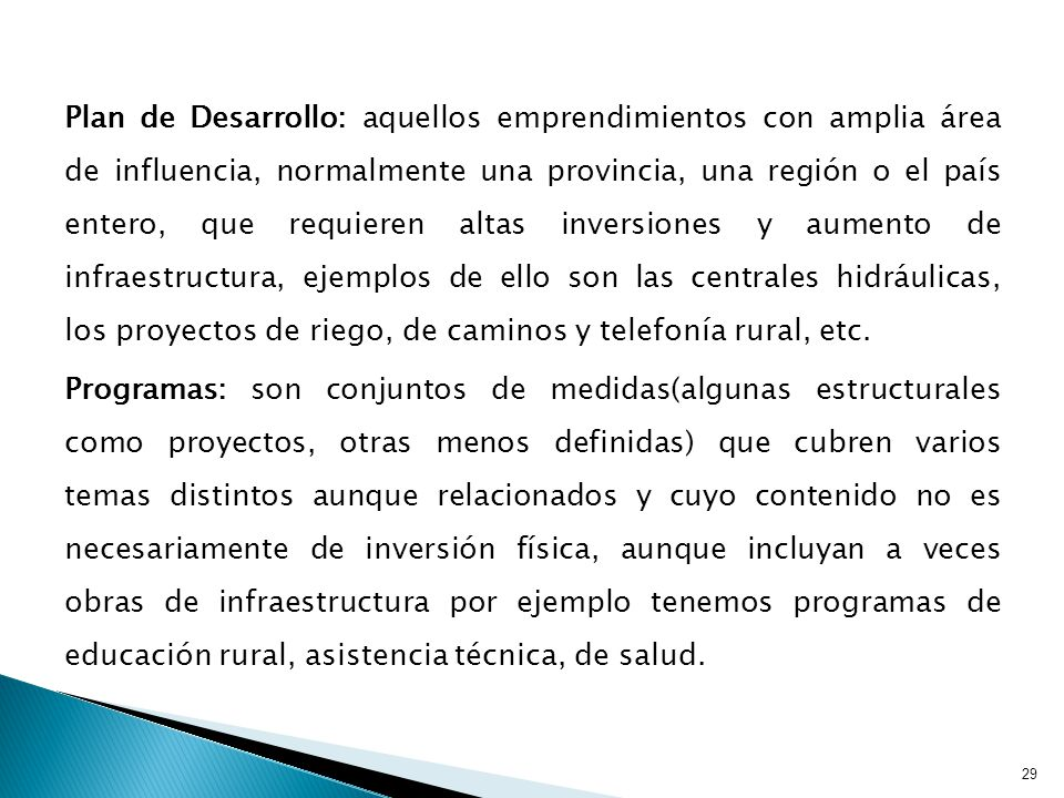 Plan de Desarrollo: aquellos emprendimientos con amplia área de influencia, normalmente una provincia, una región o el país entero, que requieren altas inversiones y aumento de infraestructura, ejemplos de ello son las centrales hidráulicas, los proyectos de riego, de caminos y telefonía rural, etc.