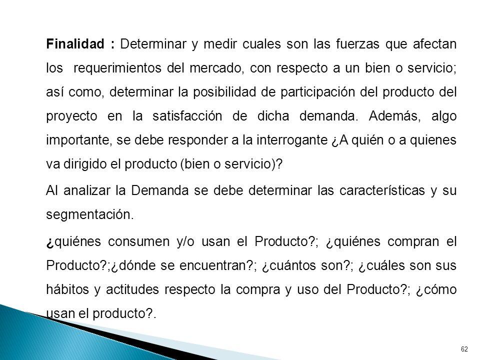 Finalidad : Determinar y medir cuales son las fuerzas que afectan los requerimientos del mercado, con respecto a un bien o servicio; así como, determinar la posibilidad de participación del producto del proyecto en la satisfacción de dicha demanda.