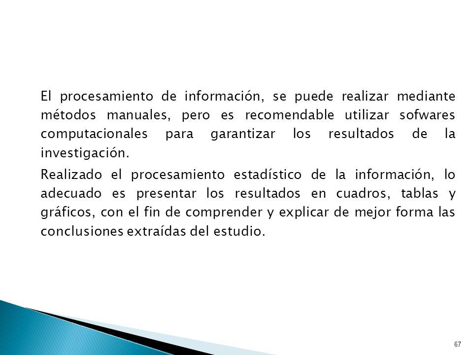El procesamiento de información, se puede realizar mediante métodos manuales, pero es recomendable utilizar sofwares computacionales para garantizar los resultados de la investigación.