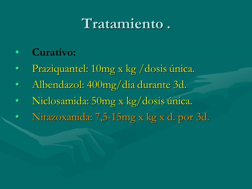 Tratamiento . Curativo: Praziquantel: 10mg x kg /dosis única.
