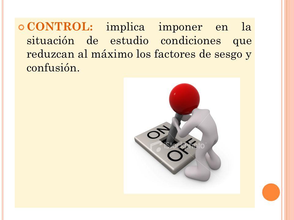 CONTROL: implica imponer en la situación de estudio condiciones que reduzcan al máximo los factores de sesgo y confusión.
