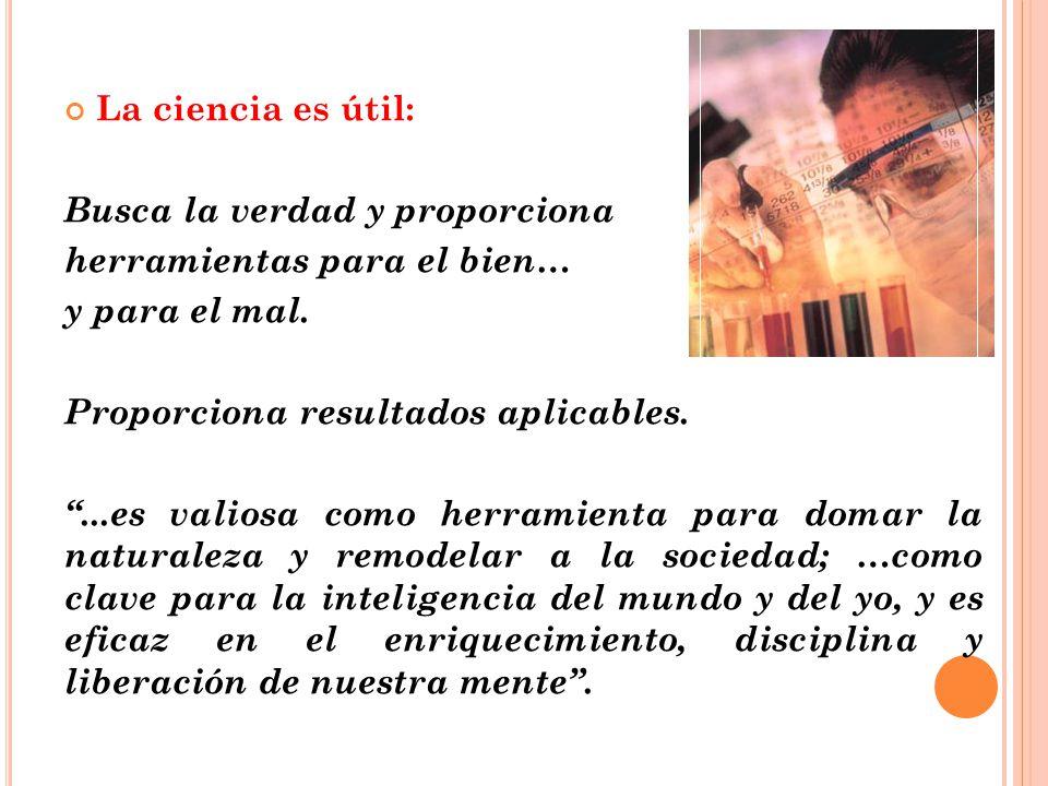La ciencia es útil: Busca la verdad y proporciona. herramientas para el bien… y para el mal. Proporciona resultados aplicables.