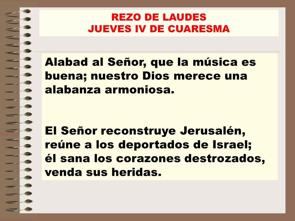 REZO DE LAUDES JUEVES IV DE CUARESMA. Alabad al Señor, que la música es buena; nuestro Dios merece una alabanza armoniosa.