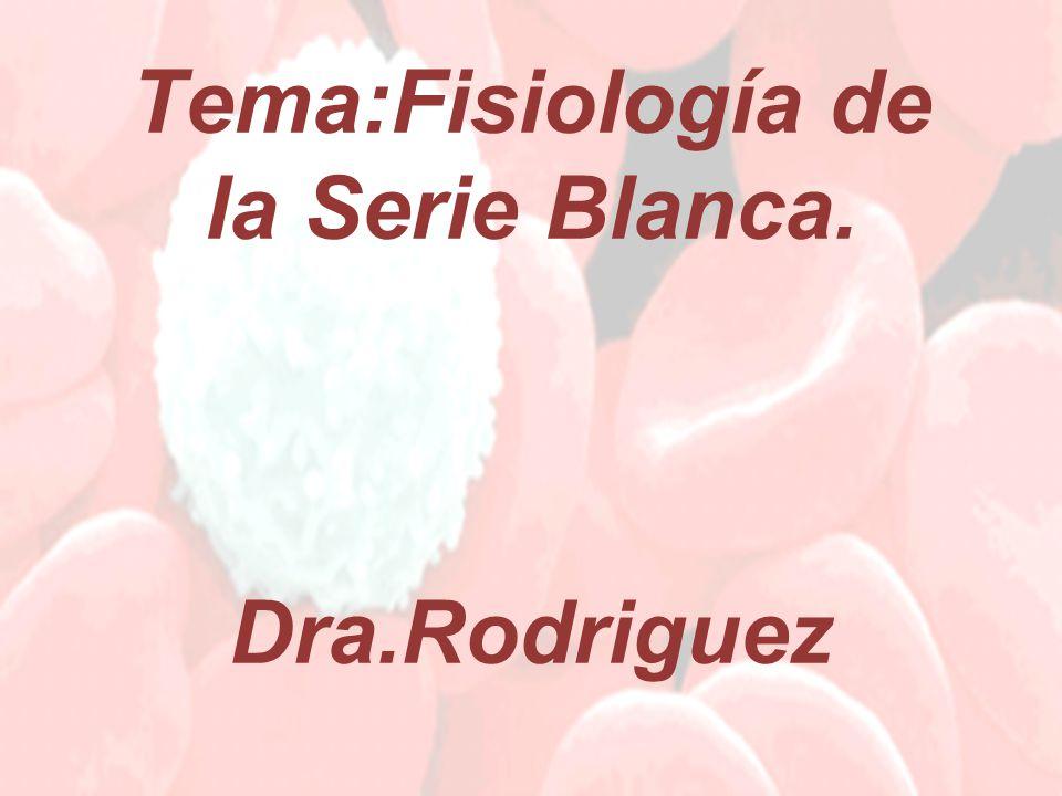 Tema:Fisiología de la Serie Blanca. Dra.Rodriguez