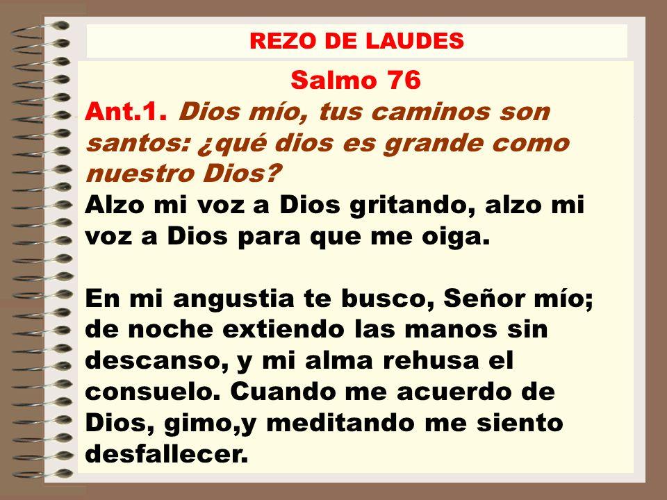 REZO DE LAUDES Salmo 76. Ant.1. Dios mío, tus caminos son santos: ¿qué dios es grande como nuestro Dios