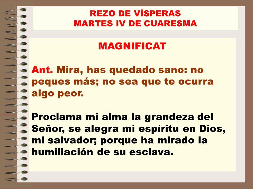 REZO DE VÍSPERAS MARTES IV DE CUARESMA. MAGNIFICAT. Ant. Mira, has quedado sano: no peques más; no sea que te ocurra algo peor.