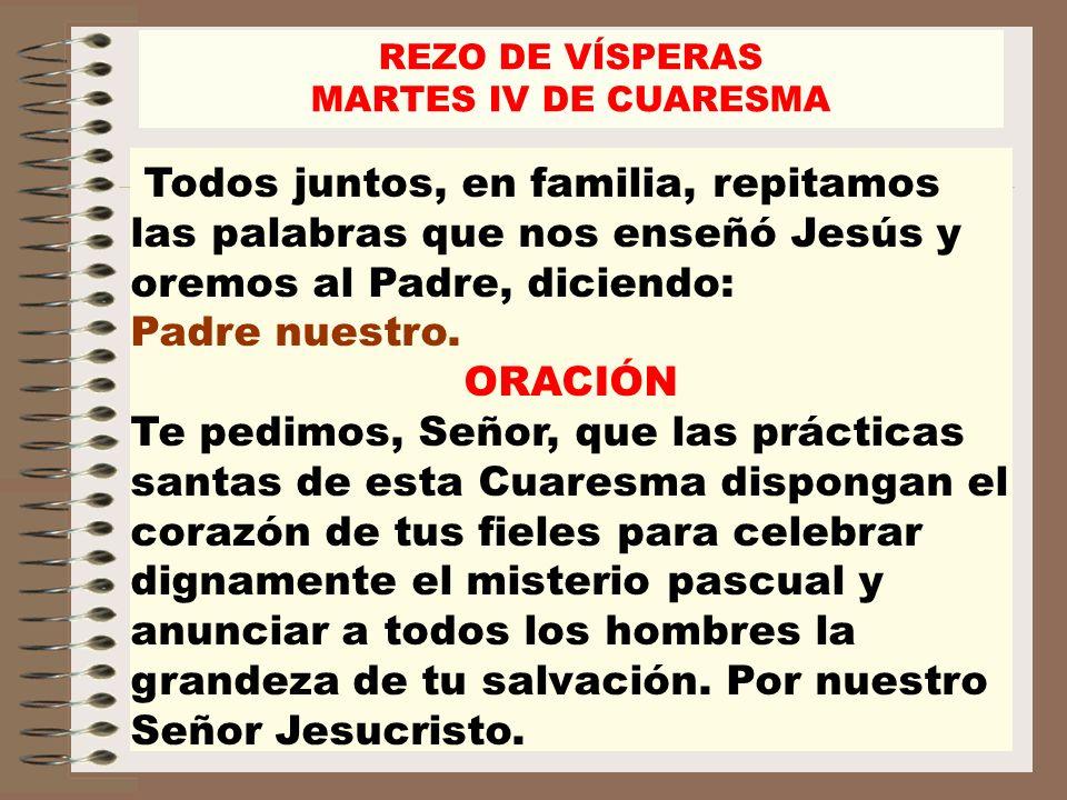 REZO DE VÍSPERASMARTES IV DE CUARESMA. Todos juntos, en familia, repitamos las palabras que nos enseñó Jesús y oremos al Padre, diciendo: