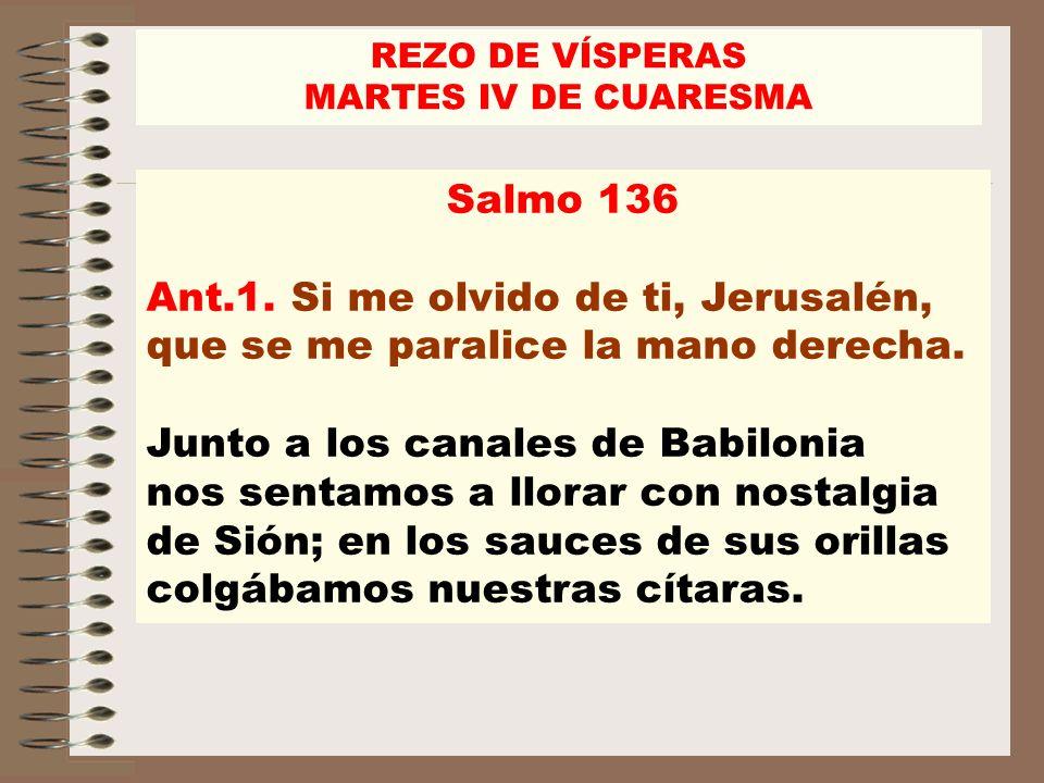REZO DE VÍSPERASMARTES IV DE CUARESMA. Salmo 136. Ant.1. Si me olvido de ti, Jerusalén, que se me paralice la mano derecha.