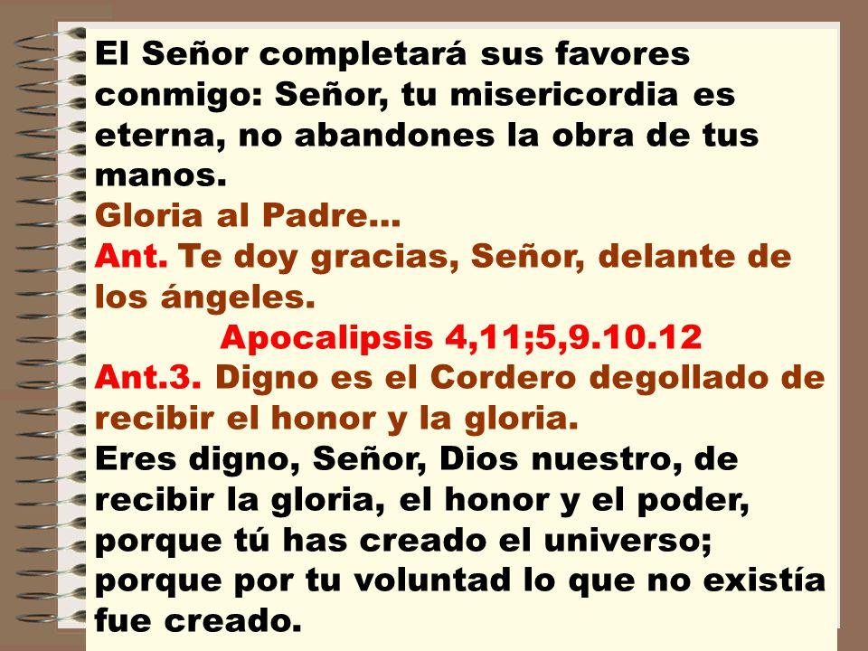El Señor completará sus favores conmigo: Señor, tu misericordia es eterna, no abandones la obra de tus manos. Gloria al Padre…