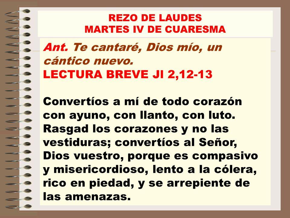 Ant. Te cantaré, Dios mío, un cántico nuevo. LECTURA BREVE Jl 2,12-13