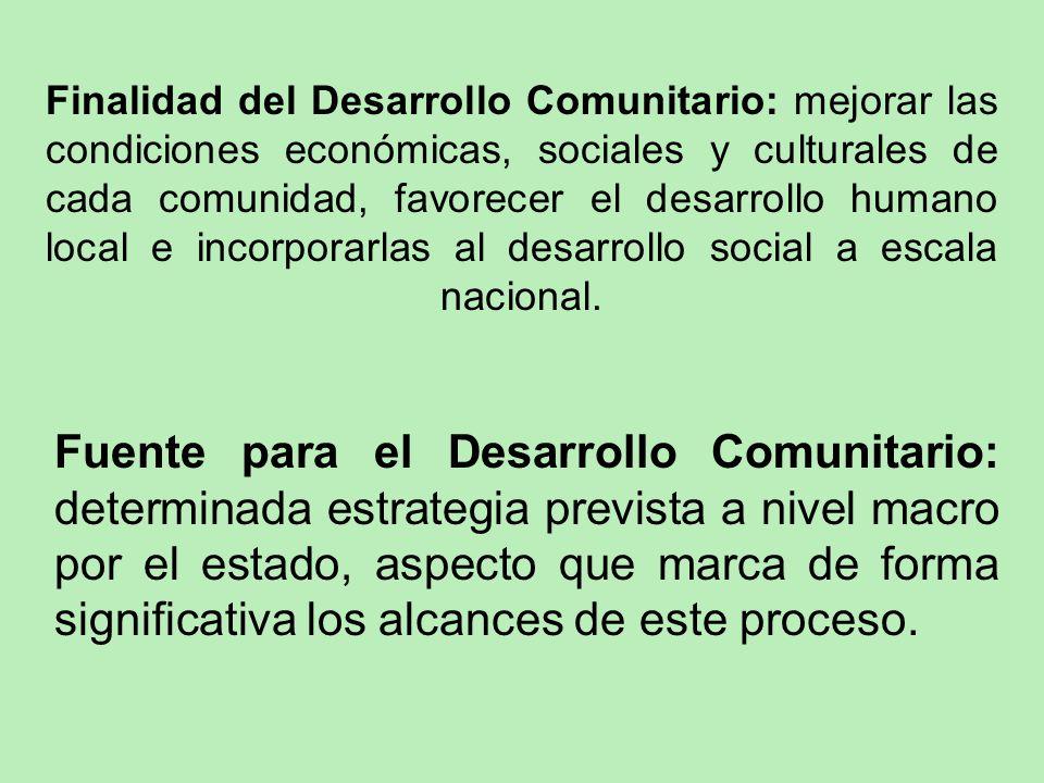 Finalidad del Desarrollo Comunitario: mejorar las condiciones económicas, sociales y culturales de cada comunidad, favorecer el desarrollo humano local e incorporarlas al desarrollo social a escala nacional.